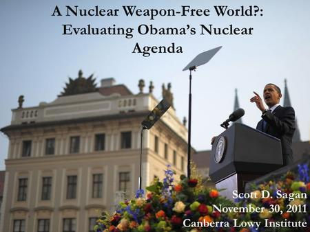 A Nuclear Weapon-Free World?: Evaluating Obama's Nuclear Agenda Scott D. Sagan November 30, 2011 Canberra Lowy Institute.