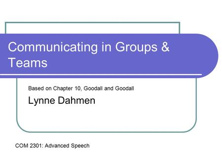Communicating in Groups & Teams Based on Chapter 10, Goodall and Goodall Lynne Dahmen COM 2301: Advanced Speech.