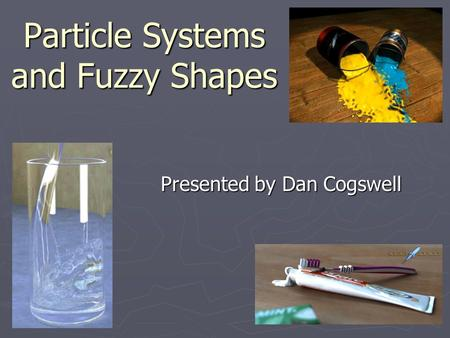 Particle Systems and Fuzzy Shapes Presented by Dan Cogswell.