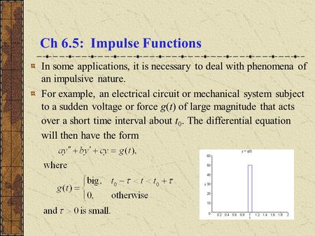 Ch 6.5: Impulse Functions In some applications, it is necessary to deal with phenomena of an impulsive nature. For example, an electrical circuit or mechanical.