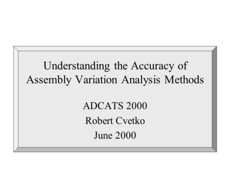 Understanding the Accuracy of Assembly Variation Analysis Methods ADCATS 2000 Robert Cvetko June 2000.