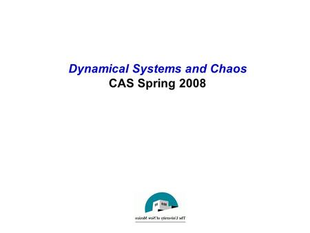 Dynamical Systems and Chaos CAS Spring 2008. Introduction to Dynamical Systems Basic Concepts of Dynamics A dynamical system: –Has a notion of state,