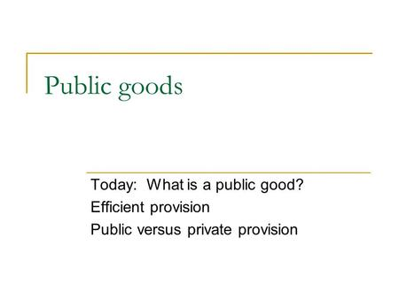 Public goods Today: What is a public good? Efficient provision