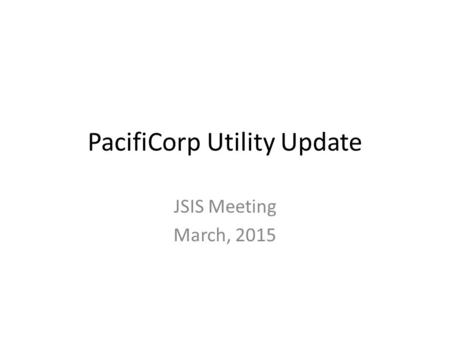 PacifiCorp Utility Update JSIS Meeting March, 2015.