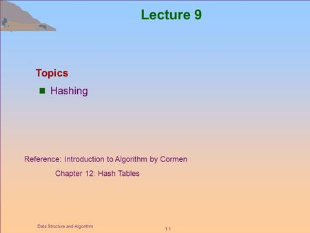 1.1 Data Structure and Algorithm Lecture 9 Hashing Topics Reference: Introduction to Algorithm by Cormen Chapter 12: Hash Tables.
