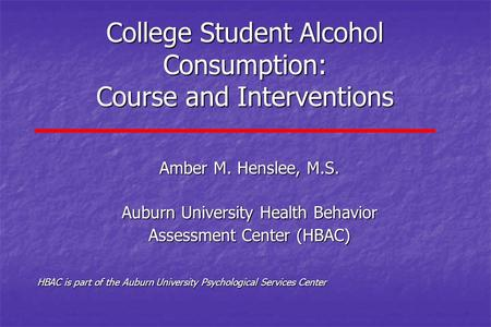 College Student Alcohol Consumption: Course and Interventions Amber M. Henslee, M.S. Auburn University Health Behavior Assessment Center (HBAC) HBAC is.
