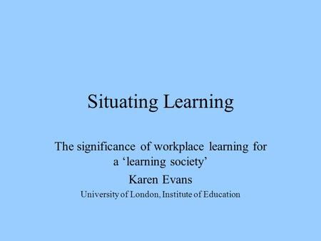 Situating Learning The significance of workplace learning for a 'learning society' Karen Evans University of London, Institute of Education.