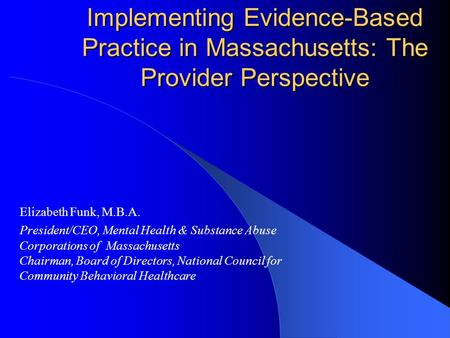 Implementing Evidence-Based Practice in Massachusetts: The Provider Perspective Elizabeth Funk, M.B.A. President/CEO, Mental Health & Substance Abuse Corporations.