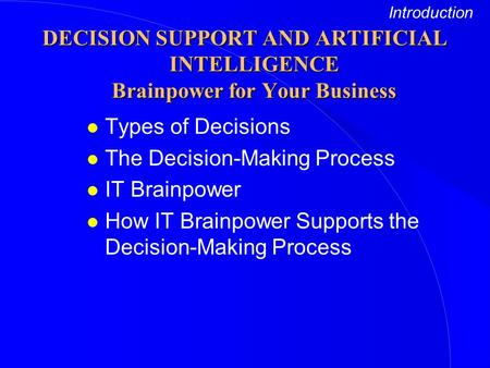 L Types of Decisions l The Decision-Making Process l IT Brainpower l How IT Brainpower Supports the Decision-Making Process Introduction DECISION SUPPORT.