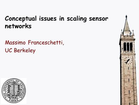 Conceptual issues in scaling sensor networks Massimo Franceschetti, UC Berkeley.