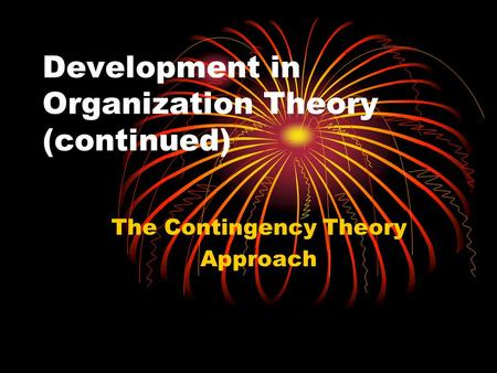 Development in Organization Theory (continued) The Contingency Theory Approach.