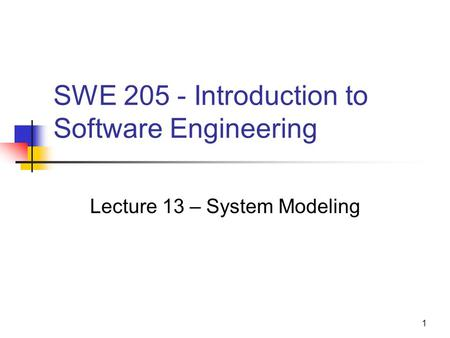 1 SWE 205 - Introduction to Software Engineering Lecture 13 – System Modeling.