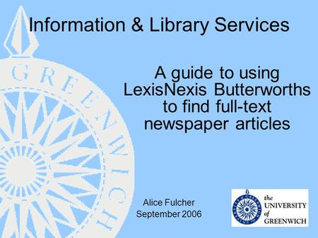 Information & Library Services A guide to using LexisNexis Butterworths to find full-text newspaper articles Alice Fulcher September 2006.