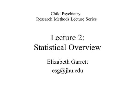 Lecture 2: Statistical Overview Elizabeth Garrett Child Psychiatry Research Methods Lecture Series.