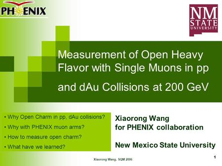 Xiaorong Wang, SQM 2006 1 Measurement of Open Heavy Flavor with Single Muons in pp and dAu Collisions at 200 GeV Xiaorong Wang for PHENIX collaboration.