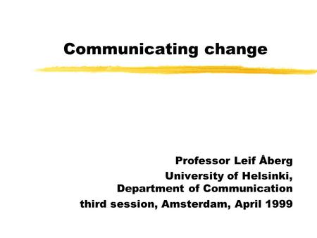 Communicating change Professor Leif Åberg University of Helsinki, Department of Communication third session, Amsterdam, April 1999.