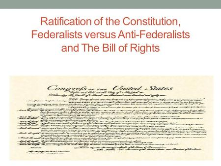 Ratification of the Constitution, Federalists versus Anti-Federalists and The Bill of Rights.