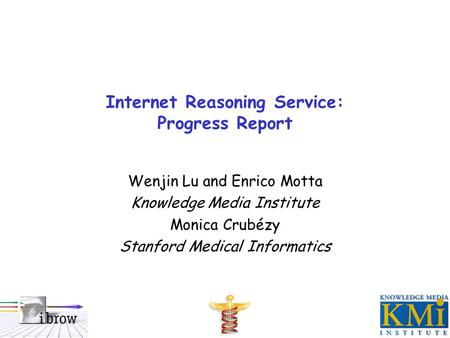 Internet Reasoning Service: Progress Report Wenjin Lu and Enrico Motta Knowledge Media Institute Monica Crubézy Stanford Medical Informatics.