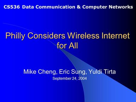 Philly Considers Wireless Internet for All Mike Cheng, Eric Sung, Yuldi Tirta September 24, 2004 CS536 Data Communication & Computer Networks.