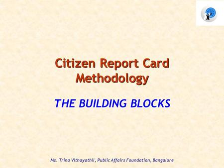 Ms. Trina Vithayathil, Public Affairs Foundation, Bangalore Citizen Report Card Methodology THE BUILDING BLOCKS.