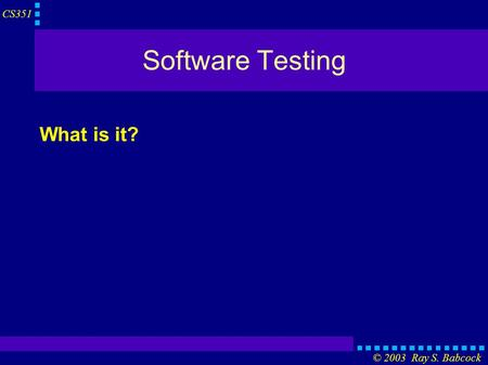 CS351 © 2003 Ray S. Babcock Software Testing What is it?