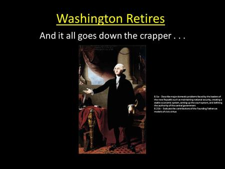 Washington Retires And it all goes down the crapper... 8.5a - Describe major domestic problems faced by the leaders of the new Republic such as maintaining.