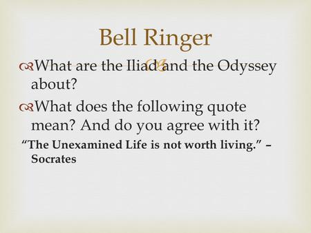 "  What are the Iliad and the Odyssey about?  What does the following quote mean? And do you agree with it? ""The Unexamined Life is not worth living."""