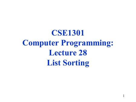 1 CSE1301 Computer Programming: Lecture 28 List Sorting.