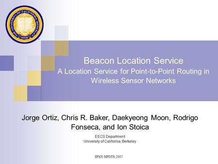 IPSN/SPOTS 2007 Beacon Location Service A Location Service for Point-to-Point Routing in Wireless Sensor Networks EECS Department University of California,