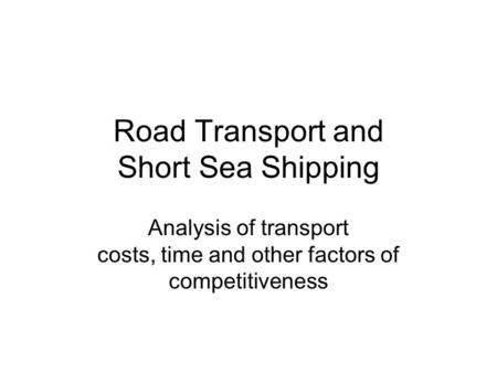 Road Transport and Short Sea Shipping Analysis of transport costs, time and other factors of competitiveness.