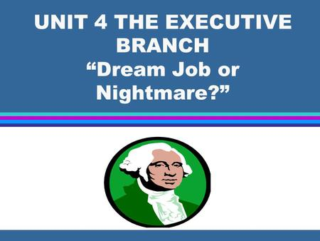 "UNIT 4 THE EXECUTIVE BRANCH ""Dream Job or Nightmare?"""