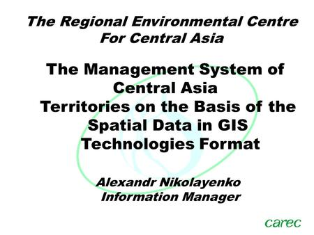 The Regional Environmental Centre For Central Asia Alexandr Nikolayenko Information Manager The Management System of Central Asia Territories on the Basis.