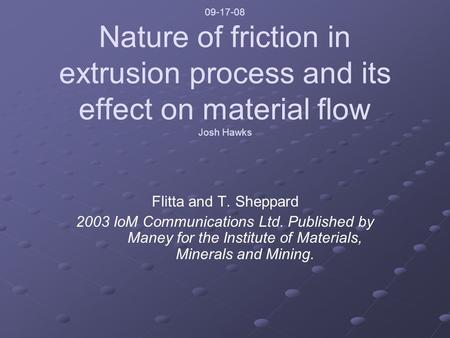 09-17-08 Nature of friction in extrusion process and its effect on material flow Josh Hawks Flitta and T. Sheppard 2003 IoM Communications Ltd. Published.