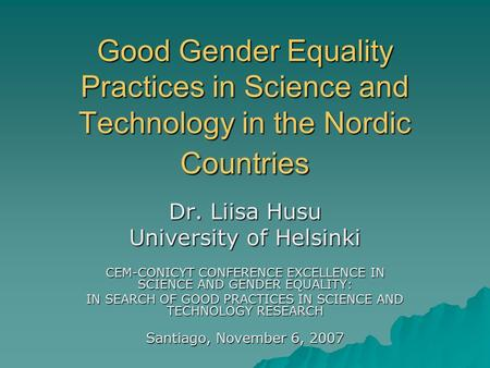 Good Gender Equality Practices in Science and Technology in the Nordic Countries Dr. Liisa Husu University of Helsinki CEM-CONICYT CONFERENCE EXCELLENCE.