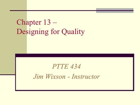 Chapter 13 – Designing for Quality PTTE 434 Jim Wixson - Instructor.