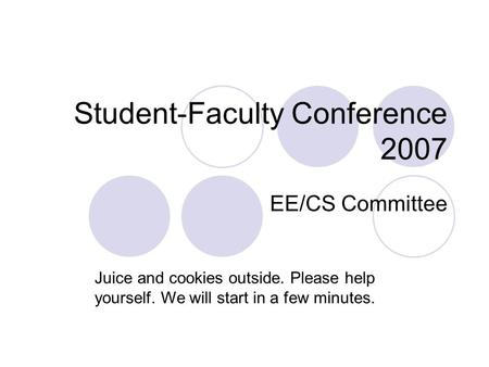 Student-Faculty Conference 2007 EE/CS Committee Juice and cookies outside. Please help yourself. We will start in a few minutes.
