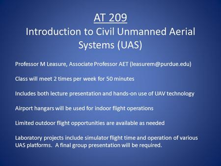 AT 209 Introduction to Civil Unmanned Aerial Systems (UAS) Professor M Leasure, Associate Professor AET Class will meet 2 times per.