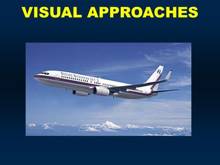 VISUAL APPROACHES. Visual Approaches  Visual Approaches can expedite aircraft to an airport and occasionally get you out of a tough spot, but don't bet.