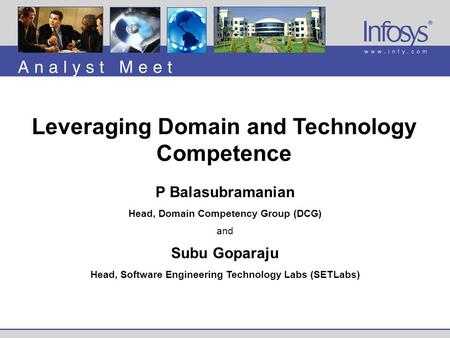 P Balasubramanian Head, Domain Competency Group (DCG) and Subu Goparaju Head, Software Engineering Technology Labs (SETLabs) Leveraging Domain and Technology.