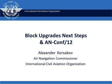 International Civil Aviation Organization Block Upgrades Next Steps & AN-Conf/12 Alexander Korsakov Air Navigation Commissioner International Civil Aviation.