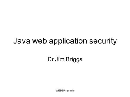 WEB2P security Java web application security Dr Jim Briggs.