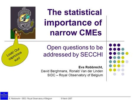 E. Robbrecht – SIDC- Royal Observatory of Belgium 8 March 2007 The statistical importance of narrow CMEs Open questions to be addressed by SECCHI Eva Robbrecht,