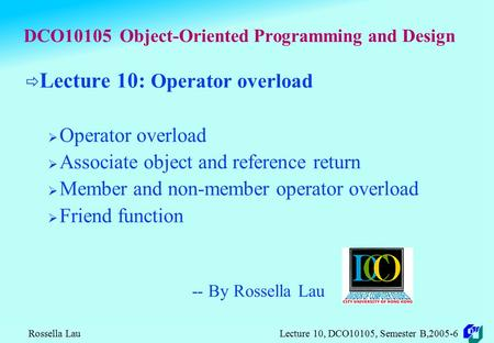 Rossella Lau Lecture 10, DCO10105, Semester B,2005-6 DCO10105 Object-Oriented Programming and Design  Lecture 10: Operator overload  Operator overload.