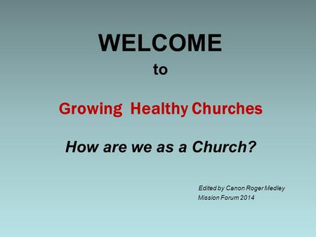 To G rowing Healthy Churches How are we as a Church? Edited by Canon Roger Medley Mission Forum 2014 WELCOME.
