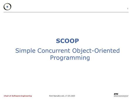 Chair of Software Engineering Piotr Nienaltowski, 17.05.2005 1 SCOOP Simple Concurrent Object-Oriented Programming.