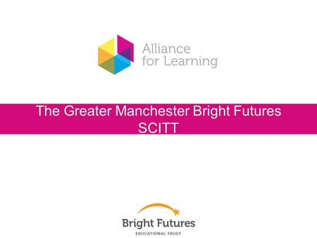 The Greater Manchester Bright Futures SCITT. When I am a qualified teacher...