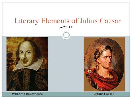 ACT II Literary Elements of Julius Caesar William Shakespeare Julius Caesar.