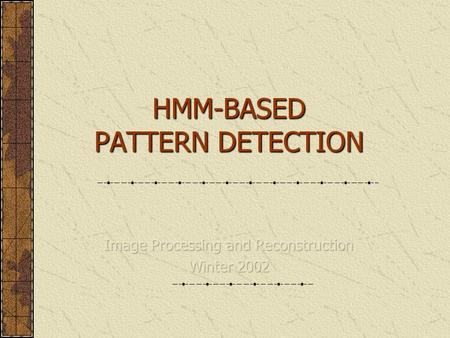 HMM-BASED PATTERN DETECTION. Outline  Markov Process  Hidden Markov Models Elements Basic Problems Evaluation Optimization Training Implementation 2-D.
