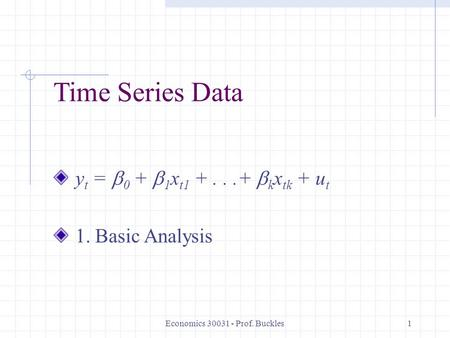 Economics 30031 - Prof. Buckles1 Time Series Data y t =  0 +  1 x t1 +...+  k x tk + u t 1. Basic Analysis.