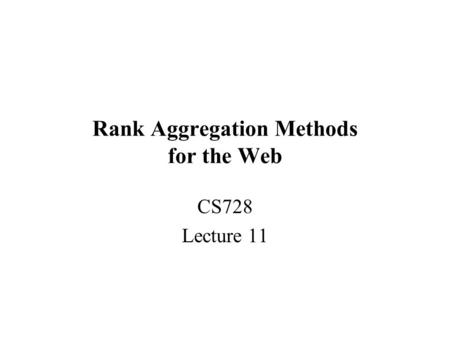 Rank Aggregation Methods for the Web CS728 Lecture 11.